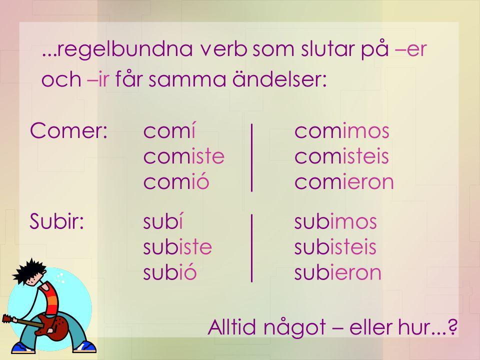 ...regelbundna verb som slutar på –er och –ir får samma ändelser: subí subiste subió subimos subisteis subieron comí comiste comió comimos comisteis c