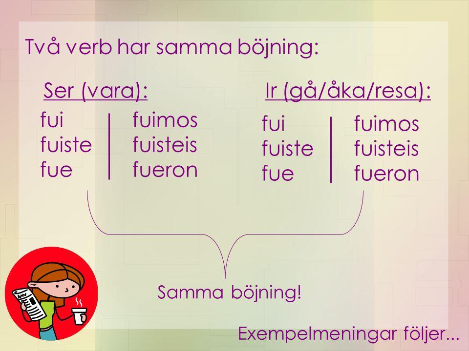 Två verb har samma böjning: fui fuiste fue fuimos fuisteis fueron fui fuiste fue fuimos fuisteis fueron Ser (vara):Ir (gå/åka/resa): Exempelmeningar f