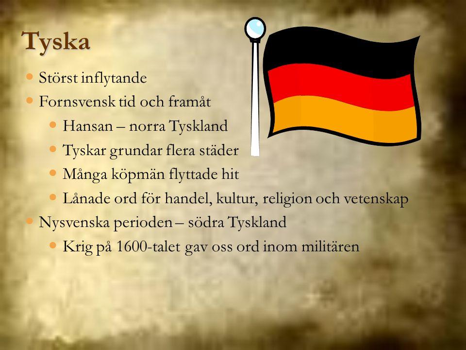 Tyska Störst inflytande Fornsvensk tid och framåt Hansan – norra Tyskland Tyskar grundar flera städer Många köpmän flyttade hit Lånade ord för handel,