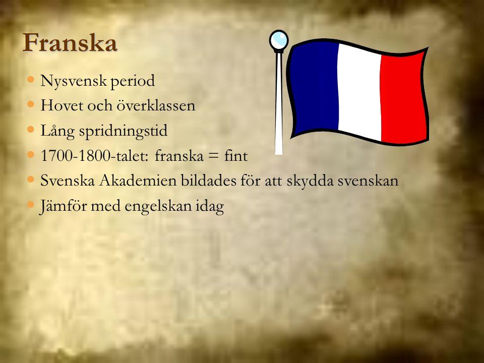 Franska Nysvensk period Hovet och överklassen Lång spridningstid 1700-1800-talet: franska = fint Svenska Akademien bildades för att skydda svenskan Jä
