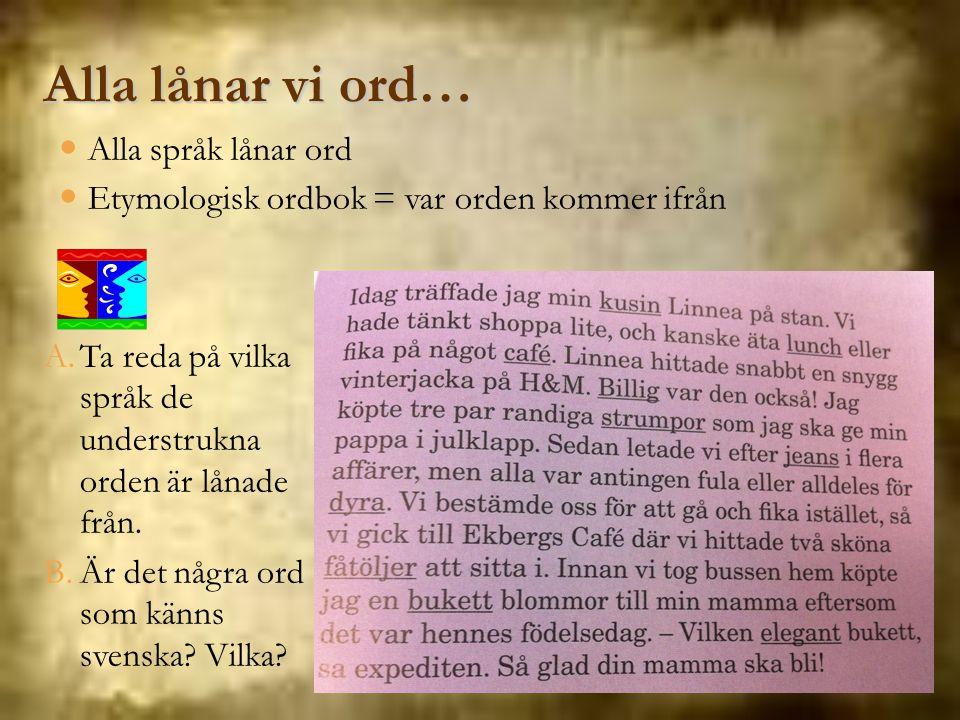 A.Ta reda på vilka språk de understrukna orden är lånade från. B.Är det några ord som känns svenska? Vilka? Alla lånar vi ord… Alla språk lånar ord Et