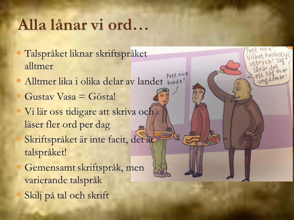 Alla lånar vi ord… Talspråket liknar skriftspråket alltmer Alltmer lika i olika delar av landet Gustav Vasa = Gösta! Vi lär oss tidigare att skriva oc