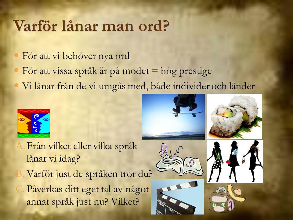 För att vi behöver nya ord För att vissa språk är på modet = hög prestige Vi lånar från de vi umgås med, både individer och länder Varför lånar man or