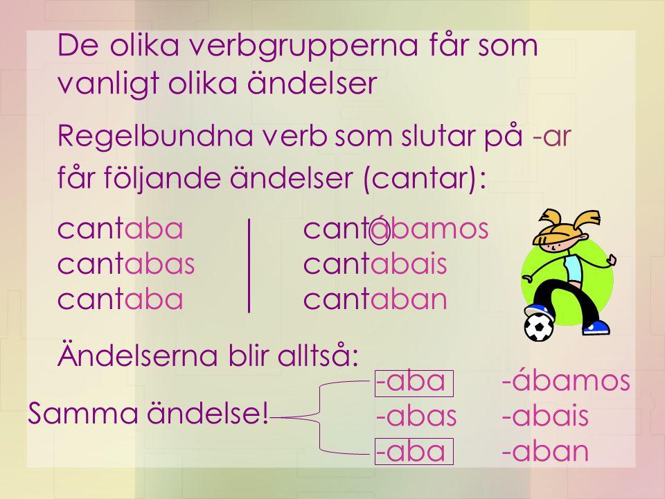 De olika verbgrupperna får som vanligt olika ändelser Regelbundna verb som slutar på -ar får följande ändelser (cantar): cantaba cantabas cantaba cantábamos cantabais cantaban Ändelserna blir alltså: -aba -abas -aba -ábamos -abais -aban Samma ändelse!