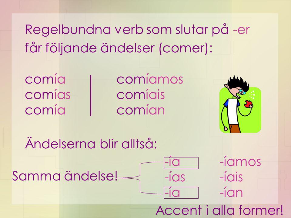 Regelbundna verb som slutar på -er får följande ändelser (comer): comía comías comía comíamos comíais comían Ändelserna blir alltså: -ía -ías -ía -íam