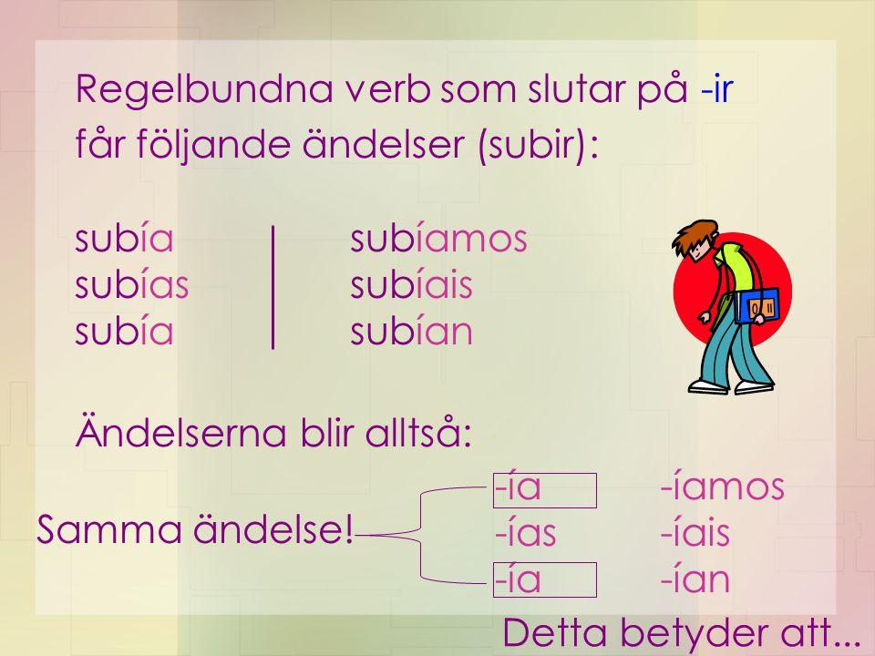 Regelbundna verb som slutar på -ir får följande ändelser (subir): subía subías subía subíamos subíais subían Ändelserna blir alltså: -ía -ías -ía -íam