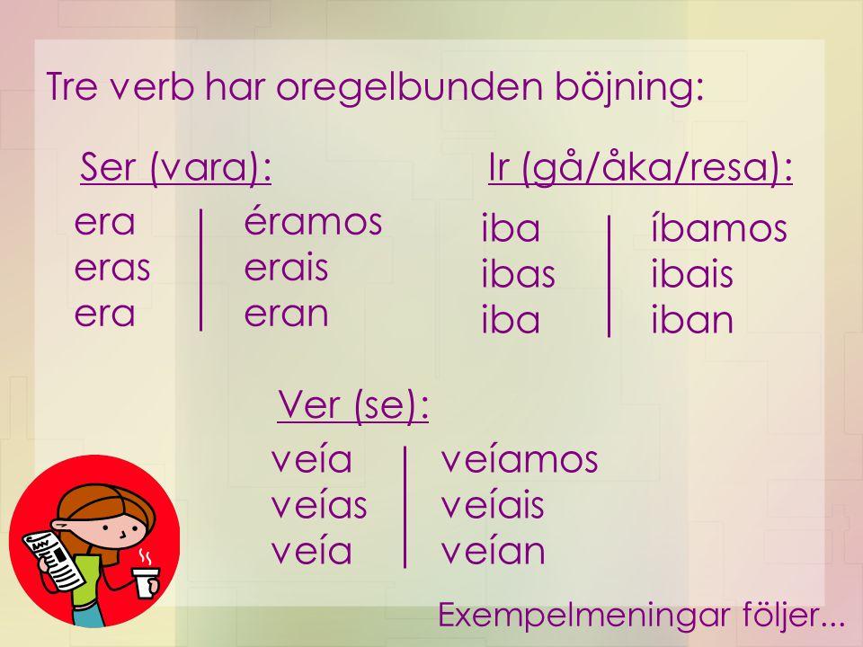 Tre verb har oregelbunden böjning: era eras era éramos erais eran iba ibas iba íbamos ibais iban Ser (vara):Ir (gå/åka/resa): veía veías veía veíamos veíais veían Ver (se): Exempelmeningar följer...