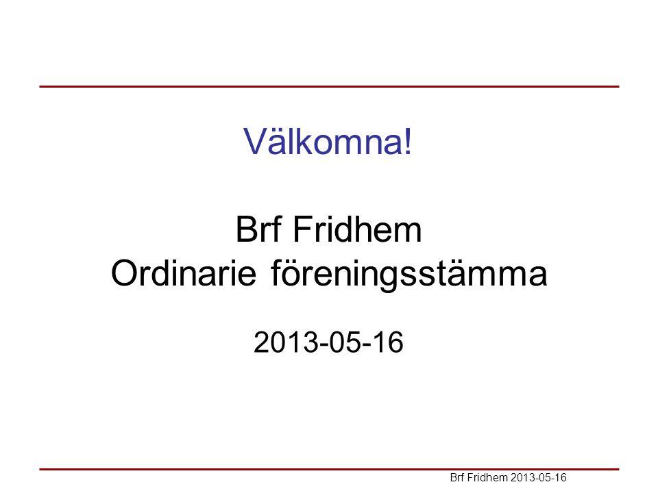 Välkomna! Brf Fridhem Ordinarie föreningsstämma 2013-05-16 Brf Fridhem 2013-05-16