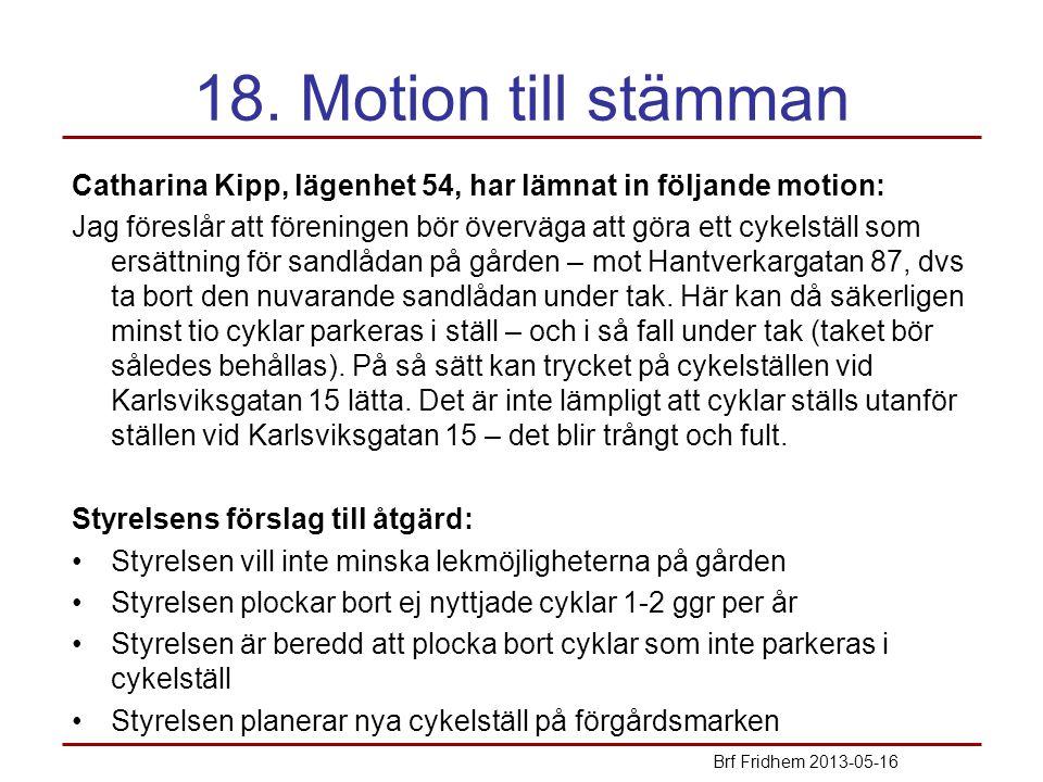 18. Motion till stämman Catharina Kipp, lägenhet 54, har lämnat in följande motion: Jag föreslår att föreningen bör överväga att göra ett cykelställ s