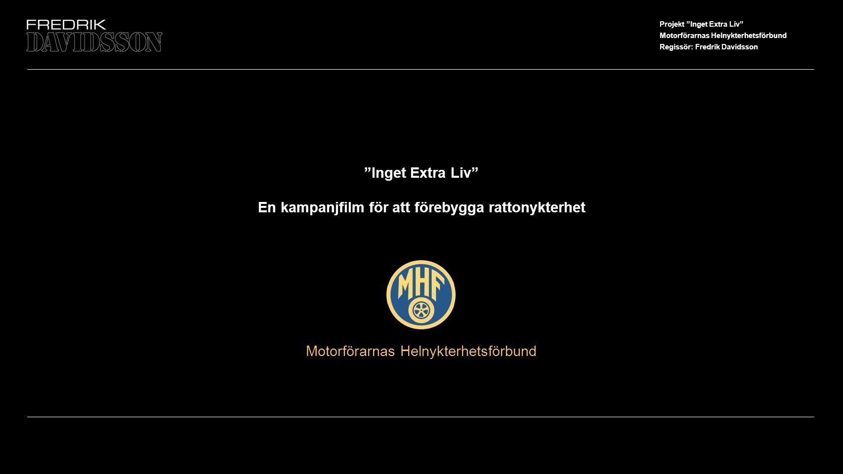 Projekt Inget Extra Liv Motorförarnas Helnykterhetsförbund Regissör: Fredrik Davidsson Motorförarnas Helnykterhetsförbund Inget Extra Liv En kampanjfilm för att förebygga rattonykterhet