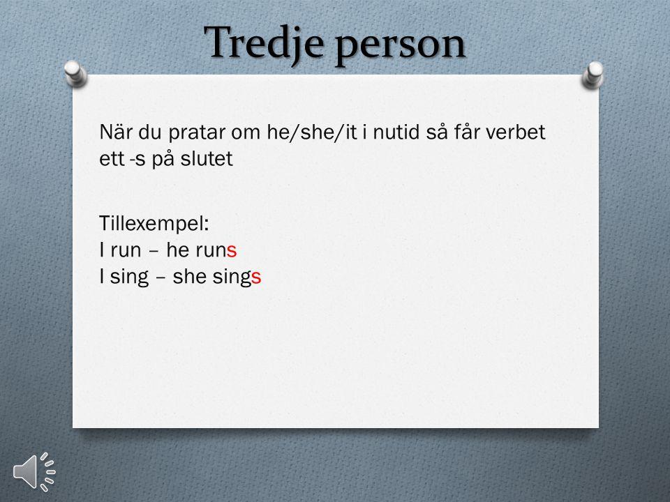 Tredje person När du pratar om he/she/it i nutid så får verbet ett -s på slutet Tillexempel: I run – he runs I sing – she sings