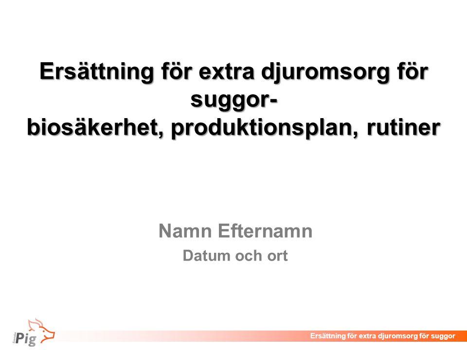 Föreläsningsrubrik / temaErsättning för extra djuromsorg för suggor Ersättning för extra djuromsorg för suggor- biosäkerhet, produktionsplan, rutiner