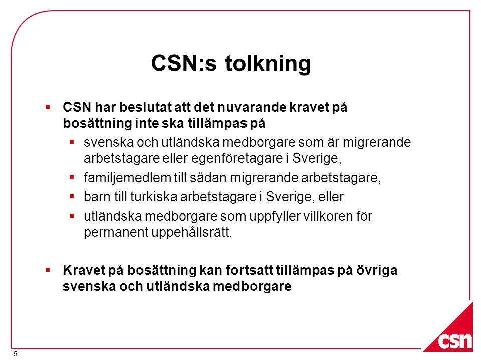 CSN:s tolkning  CSN har beslutat att det nuvarande kravet på bosättning inte ska tillämpas på  svenska och utländska medborgare som är migrerande arbetstagare eller egenföretagare i Sverige,  familjemedlem till sådan migrerande arbetstagare,  barn till turkiska arbetstagare i Sverige, eller  utländska medborgare som uppfyller villkoren för permanent uppehållsrätt.
