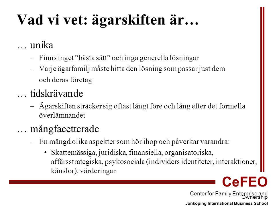 CeFEO Center for Family Enterprise and Ownership Jönköping International Business School Vad vi vet: ägarskiften är… … unika –Finns inget bästa sätt och inga generella lösningar –Varje ägarfamilj måste hitta den lösning som passar just dem och deras företag … tidskrävande –Ägarskiften sträcker sig oftast långt före och lång efter det formella överlämnandet … mångfacetterade –En mängd olika aspekter som hör ihop och påverkar varandra: Skattemässiga, juridiska, finansiella, organisatoriska, affärsstrategiska, psykosociala (individers identiteter, interaktioner, känslor), värderingar