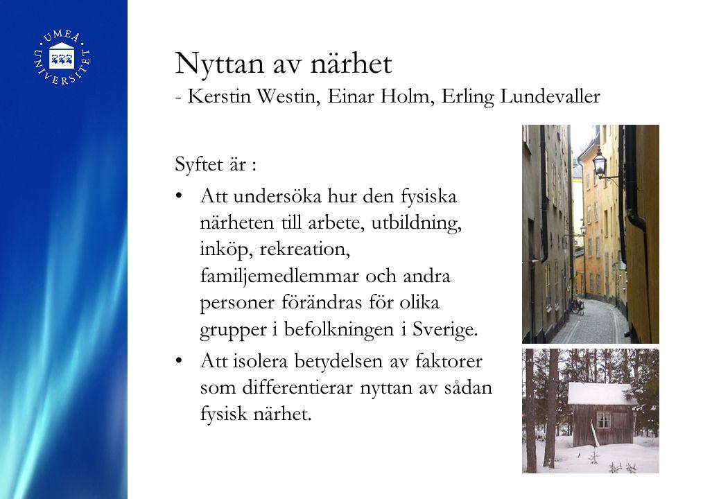 Nyttan av närhet - Kerstin Westin, Einar Holm, Erling Lundevaller Syftet är : Att undersöka hur den fysiska närheten till arbete, utbildning, inköp, rekreation, familjemedlemmar och andra personer förändras för olika grupper i befolkningen i Sverige.