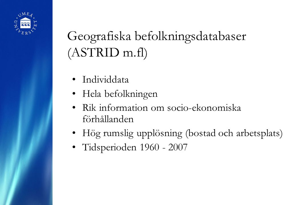 Geografiska befolkningsdatabaser (ASTRID m.fl) Individdata Hela befolkningen Rik information om socio-ekonomiska förhållanden Hög rumslig upplösning (bostad och arbetsplats) Tidsperioden 1960 - 2007