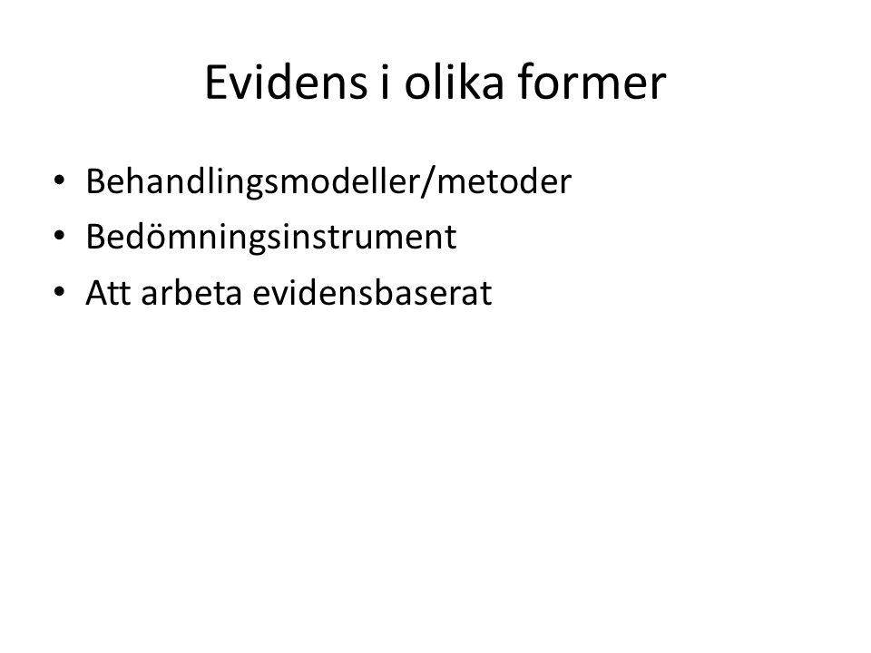 Evidens i olika former Behandlingsmodeller/metoder Bedömningsinstrument Att arbeta evidensbaserat