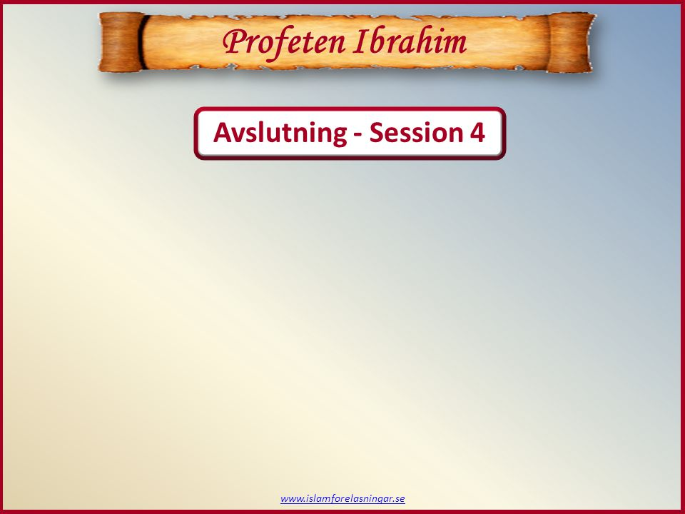 www.islamforelasningar.se Profeten Ibrahim Avslutning - Session 4