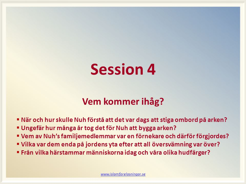 www.islamforelasningar.se Session 4 Vem kommer ihåg?  När och hur skulle Nuh förstå att det var dags att stiga ombord på arken?  Ungefär hur många å