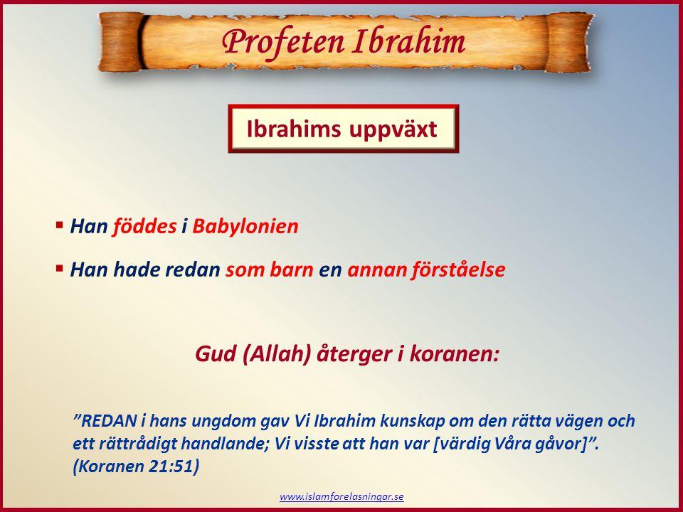www.islamforelasningar.se  Han föddes i Babylonien  Han hade redan som barn en annan förståelse Profeten Ibrahim Ibrahims uppväxt Gud (Allah) återge
