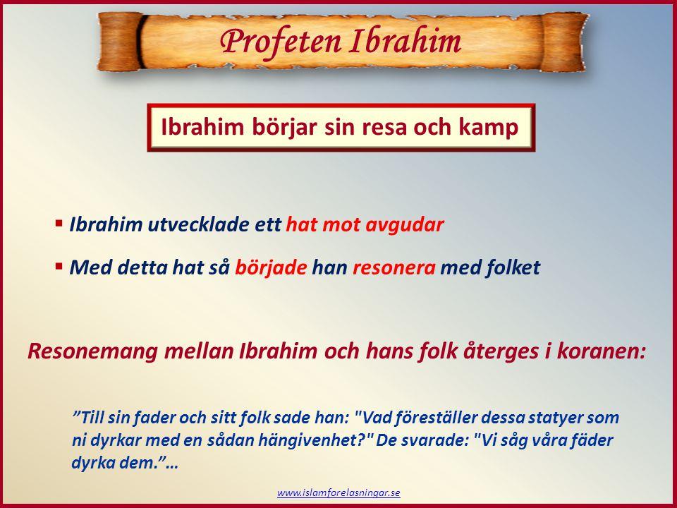 www.islamforelasningar.se Ibrahim börjar sin resa och kamp Profeten Ibrahim  Ibrahim utvecklade ett hat mot avgudar  Med detta hat så började han re