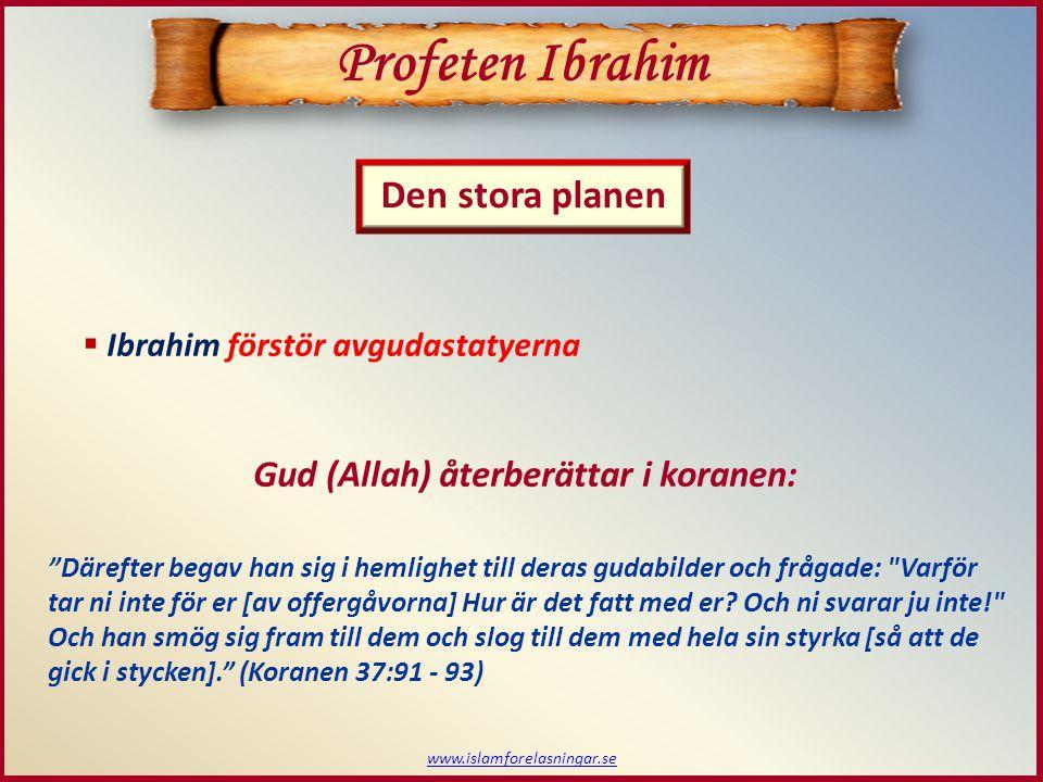 www.islamforelasningar.se  Avgudadyrkarna frågar ut Ibrahim Gud (Allah) återberättar i koranen: [När de såg förödelsen] sade de: Vem har gjort detta mot våra gudar.