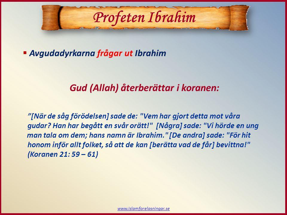 """www.islamforelasningar.se  Avgudadyrkarna frågar ut Ibrahim Gud (Allah) återberättar i koranen: """"[När de såg förödelsen] sade de:"""