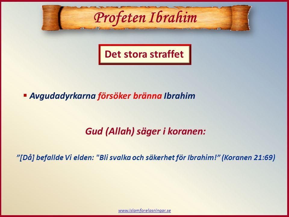 www.islamforelasningar.se Det stora straffet Profeten Ibrahim  Avgudadyrkarna försöker bränna Ibrahim Gud (Allah) säger i koranen: [Då] befallde Vi elden: Bli svalka och säkerhet för Ibrahim! (Koranen 21:69)
