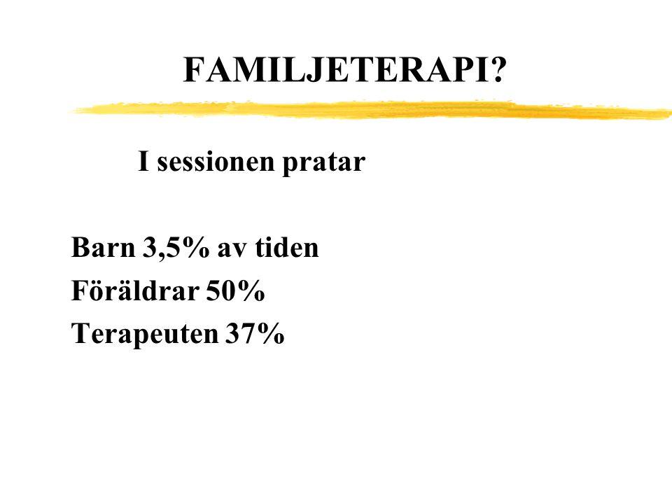 FAMILJETERAPI? I sessionen pratar Barn 3,5% av tiden Föräldrar 50% Terapeuten 37%