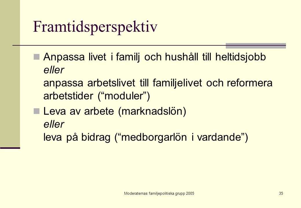 Moderaternas familjepolitiska grupp 200535 Framtidsperspektiv Anpassa livet i familj och hushåll till heltidsjobb eller anpassa arbetslivet till famil