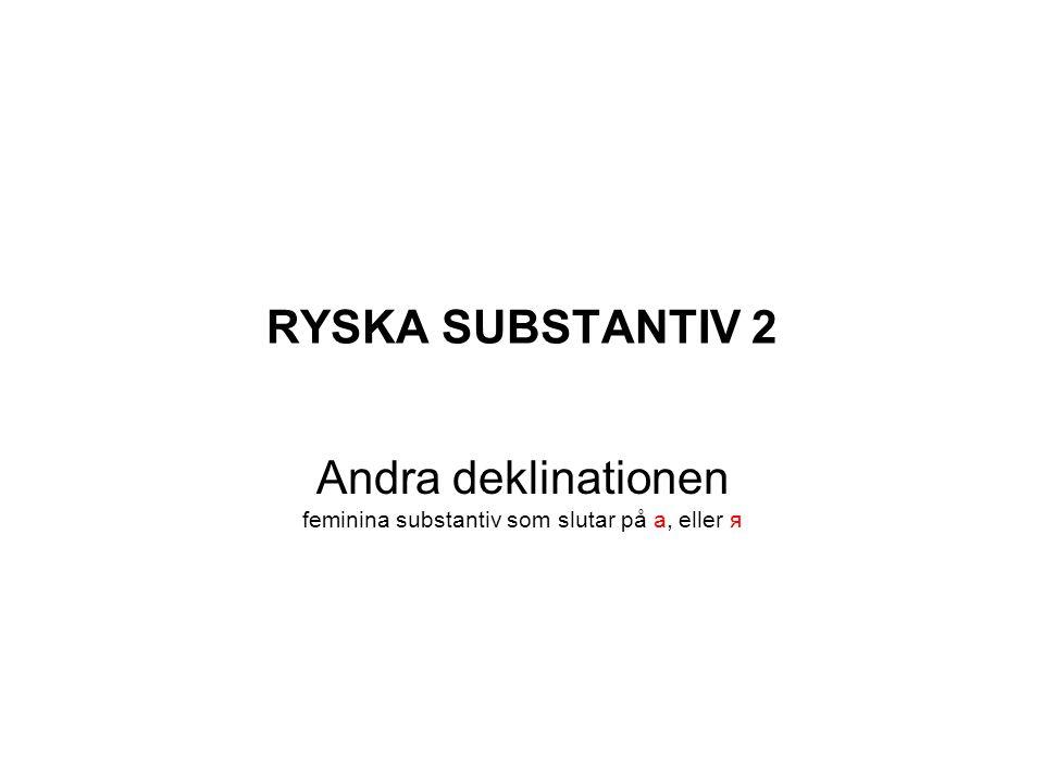 RYSKA SUBSTANTIV 2 Andra deklinationen feminina substantiv som slutar på а, eller я