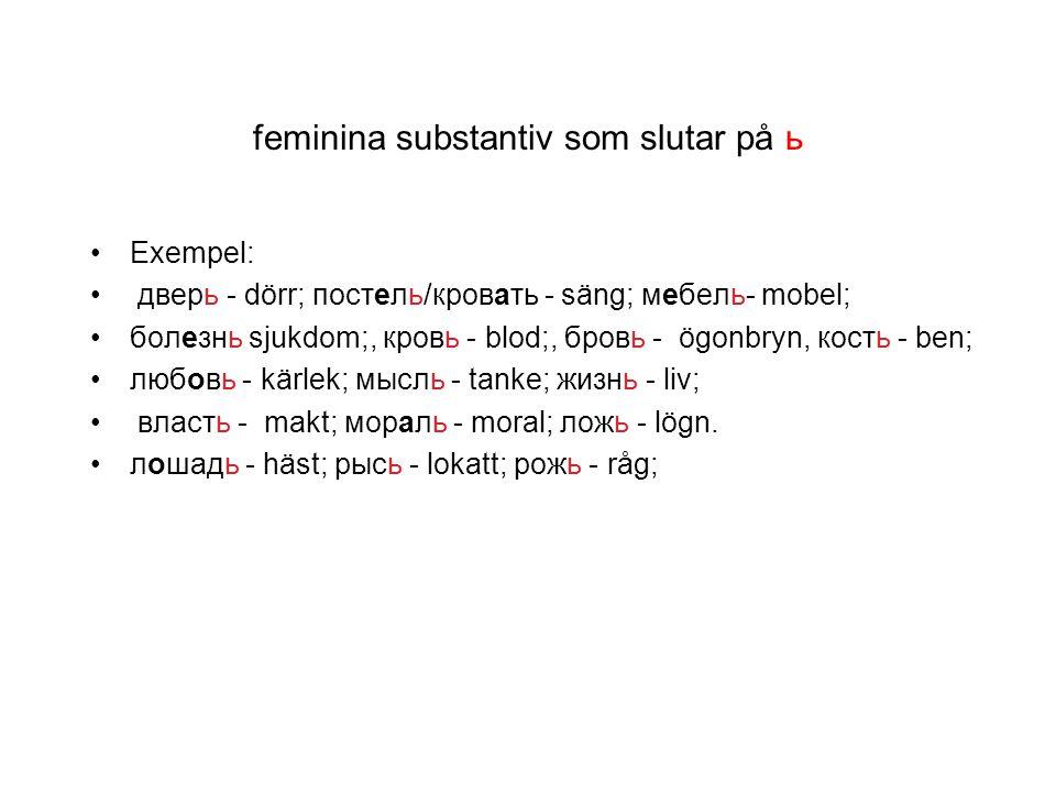 feminina substantiv som slutar på ь Exempel: дверь - dörr; постель/кровать - säng; мебель- mobel; болезнь sjukdom;, кровь - blod;, бровь - ögonbryn, к