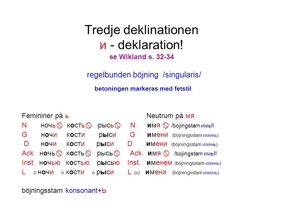 Tredje deklinationen и - deklaration! se Wikland s. 32-34 regelbunden böjning /singularis/ betoningen markeras med fetstil Femininer på ь Neutrum på м