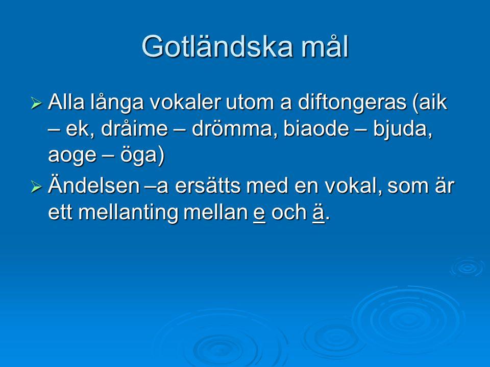 Gotländska mål  Alla långa vokaler utom a diftongeras (aik – ek, dråime – drömma, biaode – bjuda, aoge – öga)  Ändelsen –a ersätts med en vokal, som