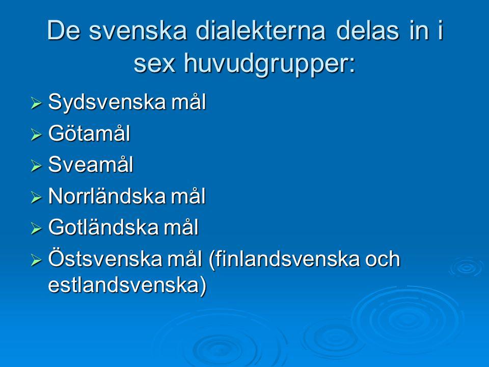 De svenska dialekterna delas in i sex huvudgrupper:  Sydsvenska mål  Götamål  Sveamål  Norrländska mål  Gotländska mål  Östsvenska mål (finlands