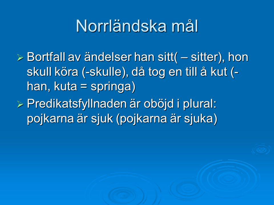 Norrländska mål  Bortfall av ändelser han sitt( – sitter), hon skull köra (-skulle), då tog en till å kut (- han, kuta = springa)  Predikatsfyllnade