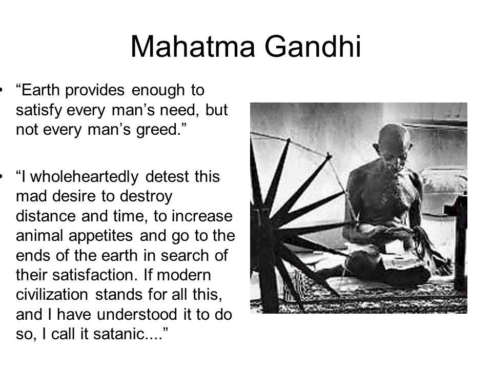 Mahatma Gandhi Earth provides enough to satisfy every man's need, but not every man's greed. I wholeheartedly detest this mad desire to destroy distance and time, to increase animal appetites and go to the ends of the earth in search of their satisfaction.