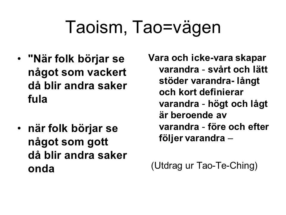 Taoism, Tao=vägen När folk börjar se något som vackert då blir andra saker fula när folk börjar se något som gott då blir andra saker onda Vara och icke-vara skapar varandra - svårt och lätt stöder varandra- långt och kort definierar varandra - högt och lågt är beroende av varandra - före och efter följer varandra – (Utdrag ur Tao-Te-Ching)