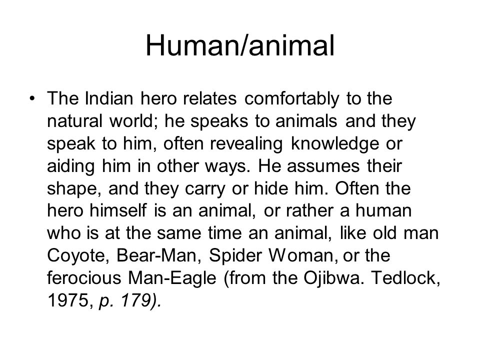 Human/animal The Indian hero relates comfortably to the natural world; he speaks to animals and they speak to him, often revealing knowledge or aiding him in other ways.