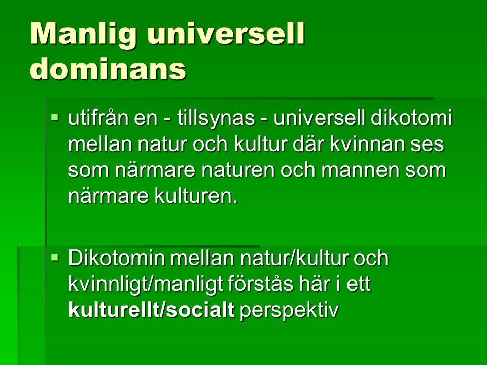 Manlig universell dominans  utifrån en - tillsynas - universell dikotomi mellan natur och kultur där kvinnan ses som närmare naturen och mannen som närmare kulturen.