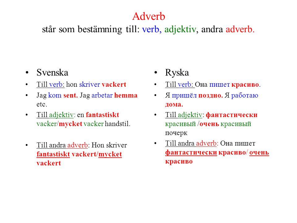 Adverb står som bestämning till: verb, adjektiv, andra adverb. Svenska Till verb: hon skriver vackert Jag kom sent. Jag arbetar hemma etc. Till adjekt
