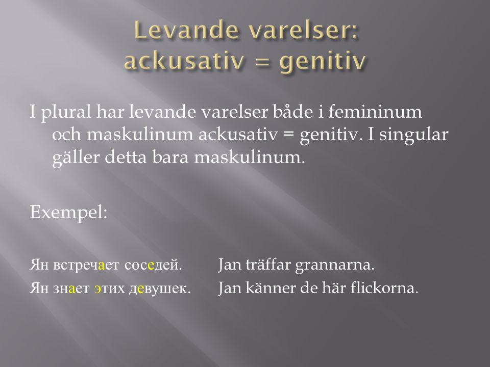 I plural har levande varelser både i femininum och maskulinum ackusativ = genitiv. I singular gäller detta bara maskulinum. Exempel: Ян встречает сосе