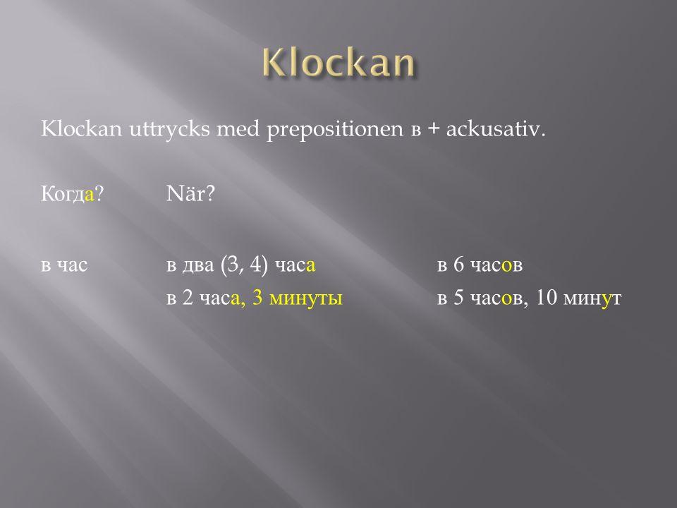 Klockan uttrycks med prepositionen в + ackusativ. Когда ?När? в часв два (3, 4) часав 6 часов в 2 часа, 3 минутыв 5 часов, 10 минут