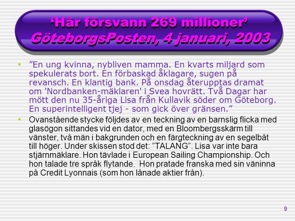 """9 'Här försvann 269 millioner' GöteborgsPosten, 4 januari, 2003 """"En ung kvinna, nybliven mamma. En kvarts miljard som spekulerats bort. En förbaskad å"""