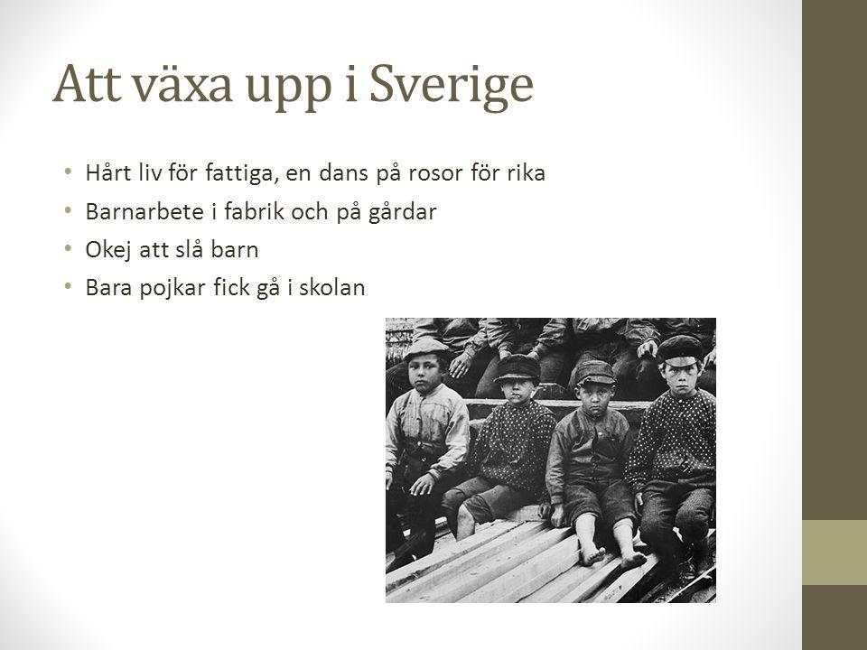 Att växa upp i Sverige Hårt liv för fattiga, en dans på rosor för rika Barnarbete i fabrik och på gårdar Okej att slå barn Bara pojkar fick gå i skola