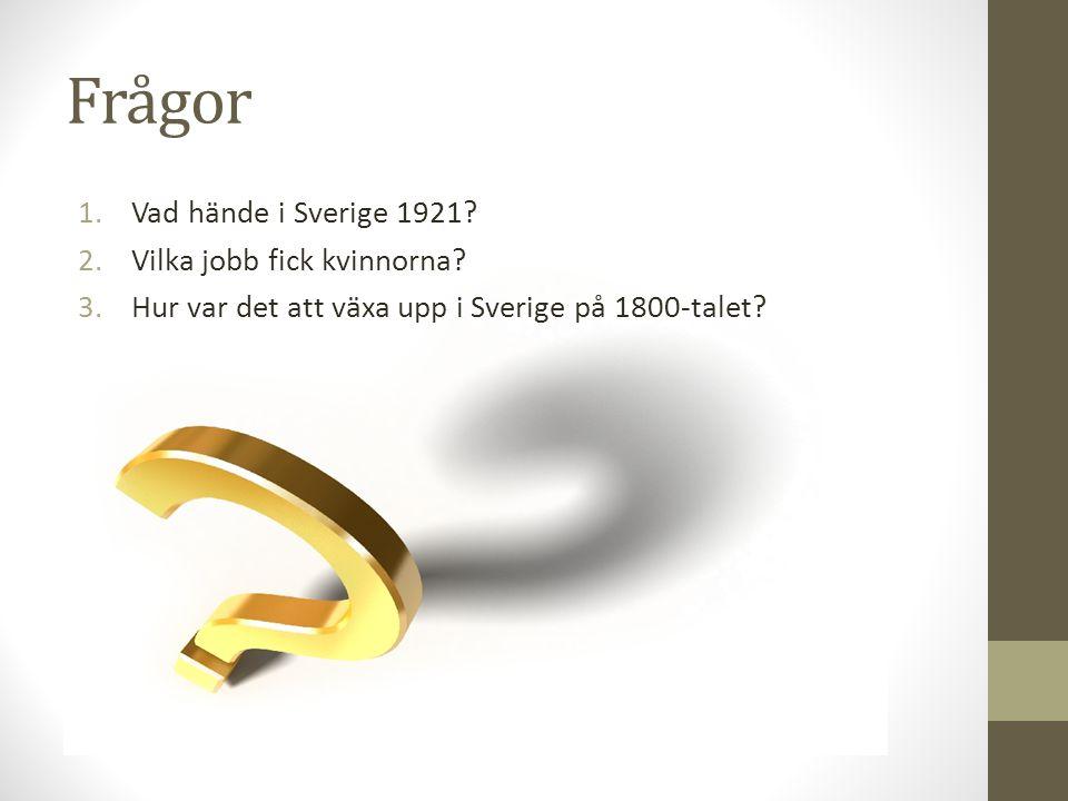 Frågor 1.Vad hände i Sverige 1921? 2.Vilka jobb fick kvinnorna? 3.Hur var det att växa upp i Sverige på 1800-talet?