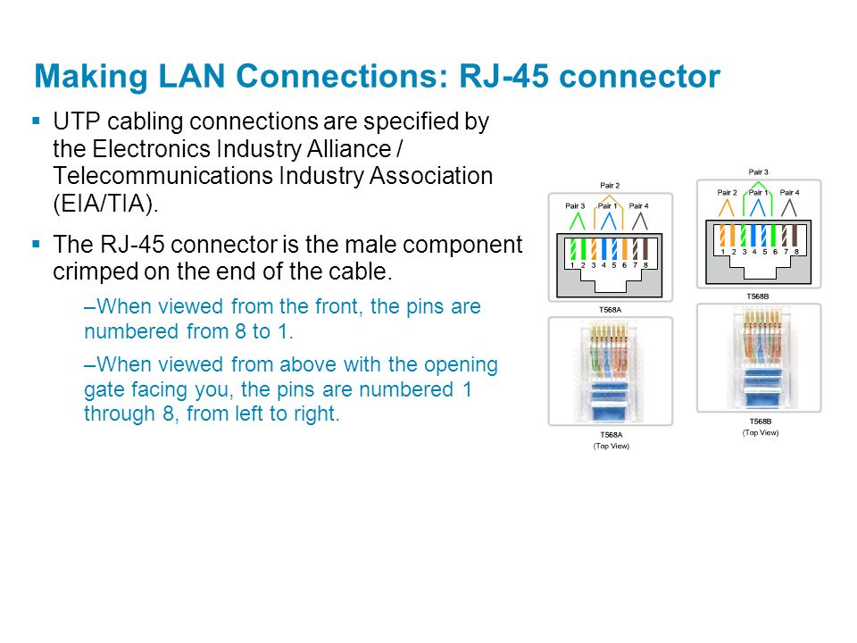 Making LAN Connections: RJ-45 connector  UTP cabling connections are specified by the Electronics Industry Alliance / Telecommunications Industry Ass