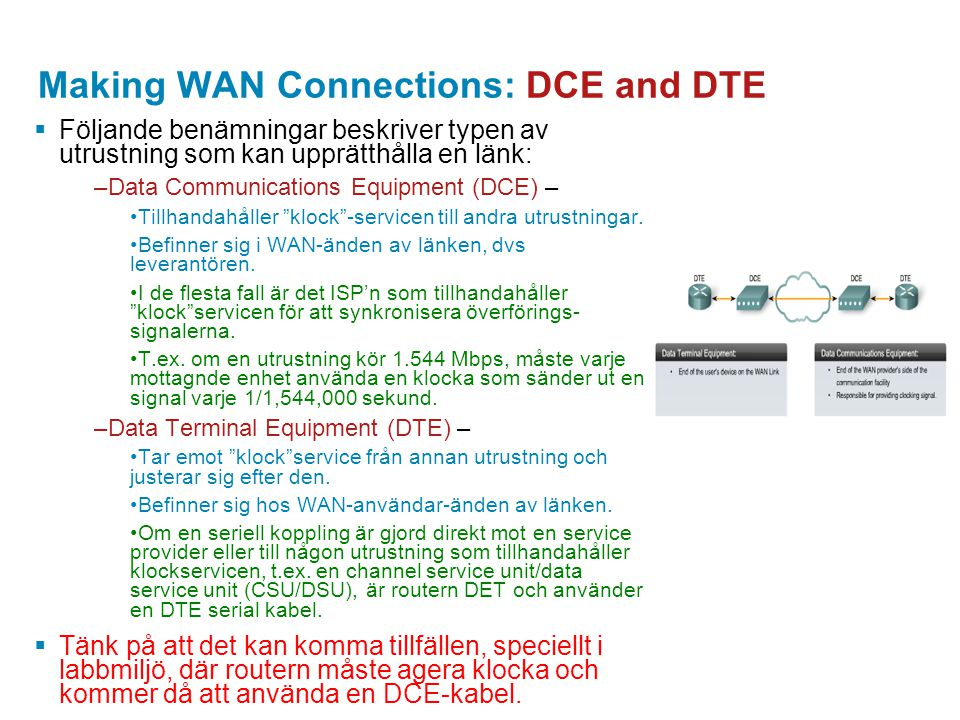 Making WAN Connections: DCE and DTE  Följande benämningar beskriver typen av utrustning som kan upprätthålla en länk: –Data Communications Equipment
