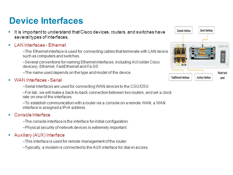 Device Interfaces  It is important to understand that Cisco devices, routers, and switches have several types of interfaces.  LAN Interfaces - Ether