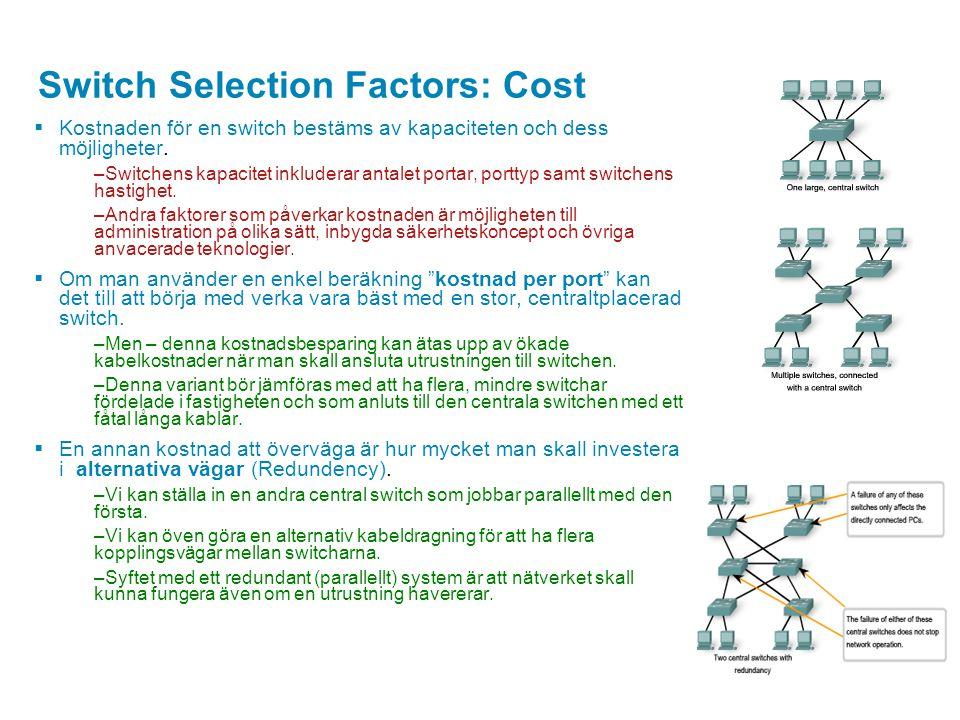Switch Selection Factors: Cost  Kostnaden för en switch bestäms av kapaciteten och dess möjligheter. –Switchens kapacitet inkluderar antalet portar,